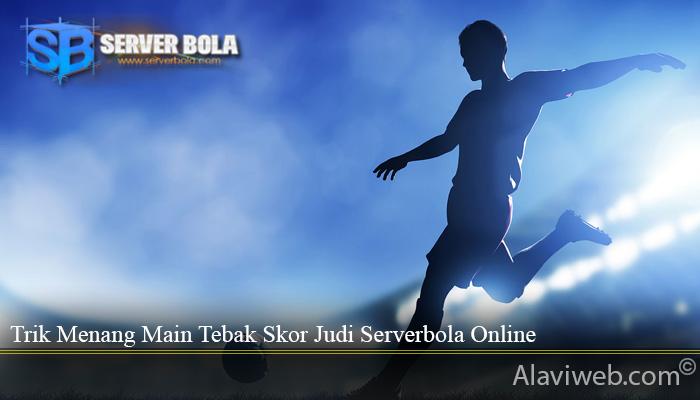 Trik Menang Main Tebak Skor Judi Serverbola Online