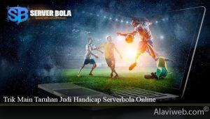 Trik Main Taruhan Judi Handicap Serverbola Online